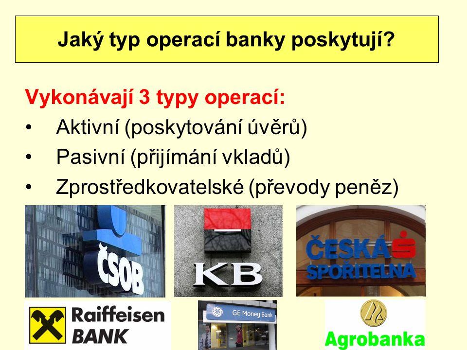 Vykonávají 3 typy operací: Aktivní (poskytování úvěrů) Pasivní (přijímání vkladů) Zprostředkovatelské (převody peněz) Jaký typ operací banky poskytují