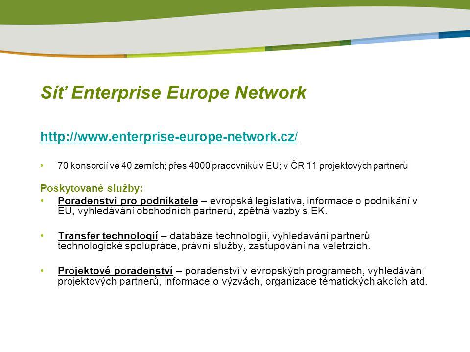 Síť Enterprise Europe Network http://www.enterprise-europe-network.cz/ 70 konsorcií ve 40 zemích; přes 4000 pracovníků v EU; v ČR 11 projektových partnerů Poskytované služby: Poradenství pro podnikatele – evropská legislativa, informace o podnikání v EU, vyhledávání obchodních partnerů, zpětná vazby s EK.
