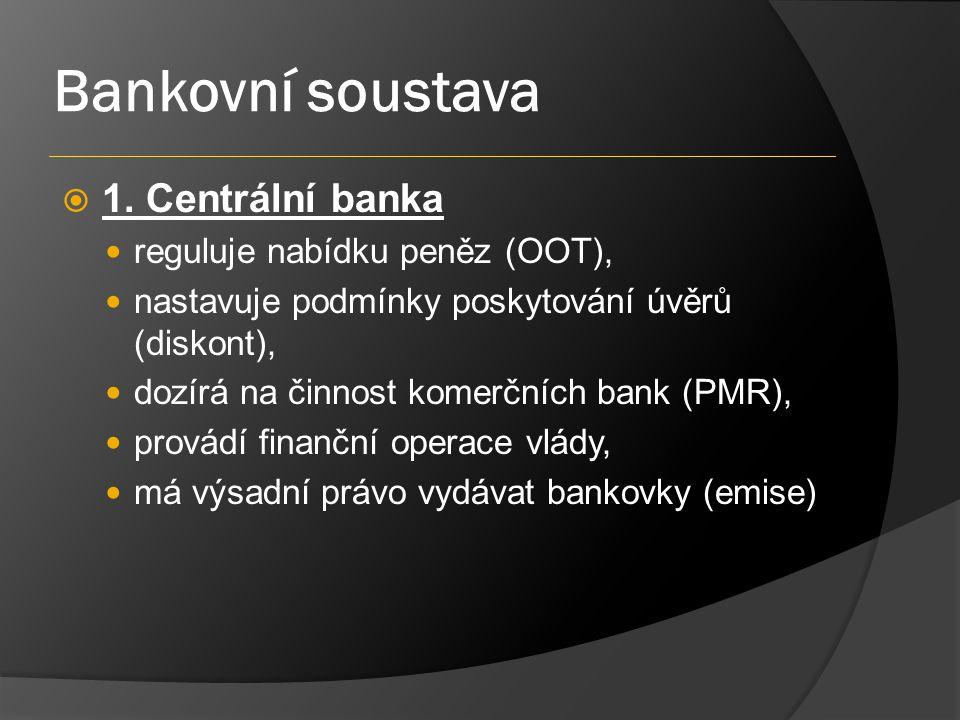 Bankovní soustava  1. Centrální banka reguluje nabídku peněz (OOT), nastavuje podmínky poskytování úvěrů (diskont), dozírá na činnost komerčních bank