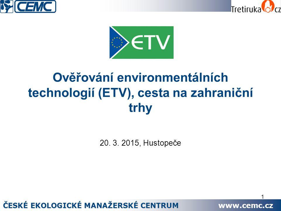 1 Ověřování environmentálních technologií (ETV), cesta na zahraniční trhy 20. 3. 2015, Hustopeče ČESKÉ EKOLOGICKÉ MANAŽERSKÉ CENTRUM www.cemc.cz