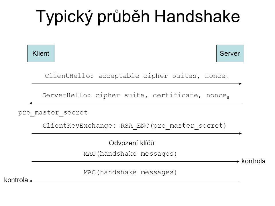 Typický průběh Handshake KlientServer ClientHello: acceptable cipher suites, nonce C ServerHello: cipher suite, certificate, nonce S pre_master_secret ClientKeyExchange: RSA_ENC(pre_master_secret) Odvození klíčů MAC(handshake messages) kontrola MAC(handshake messages) kontrola