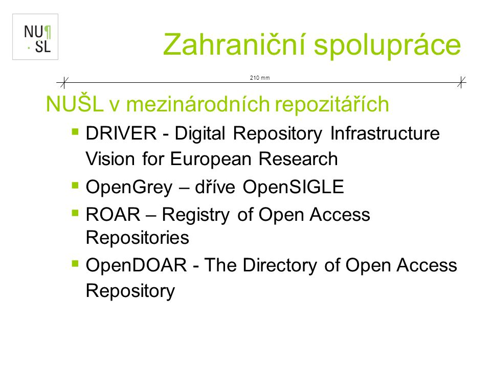 210 mm Zahraniční spolupráce NUŠL v mezinárodních repozitářích  DRIVER - Digital Repository Infrastructure Vision for European Research  OpenGrey – dříve OpenSIGLE  ROAR – Registry of Open Access Repositories  OpenDOAR - The Directory of Open Access Repository
