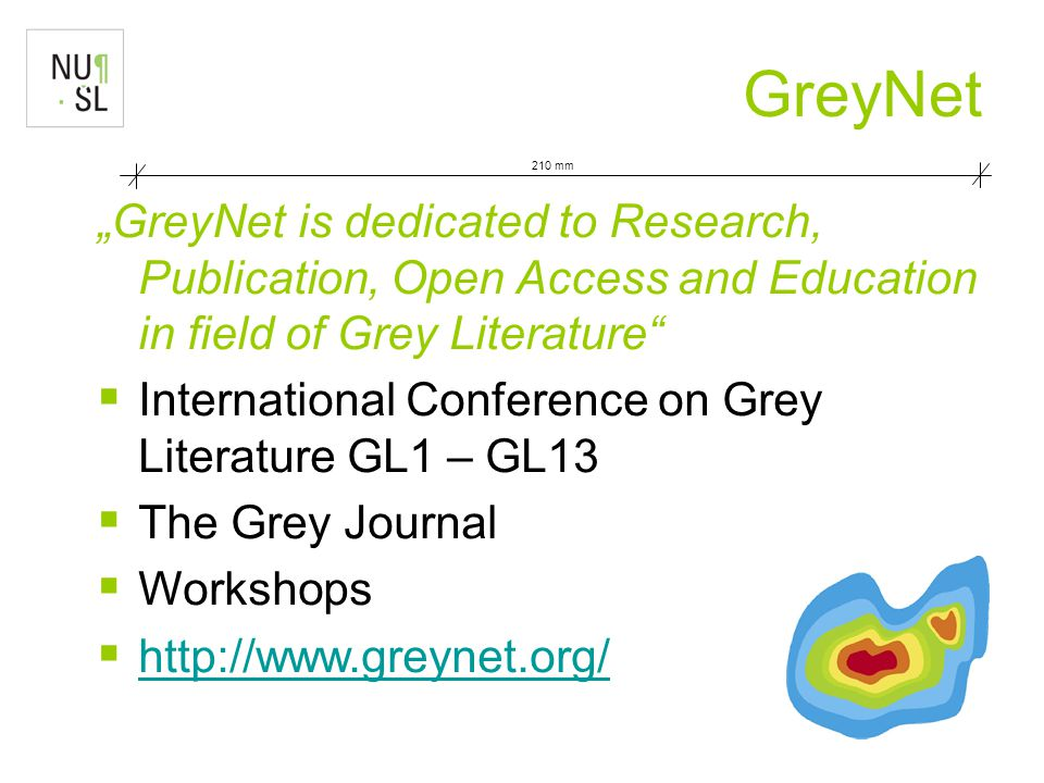 "210 mm GreyNet ""GreyNet is dedicated to Research, Publication, Open Access and Education in field of Grey Literature  International Conference on Grey Literature GL1 – GL13  The Grey Journal  Workshops  http://www.greynet.org/ http://www.greynet.org/"