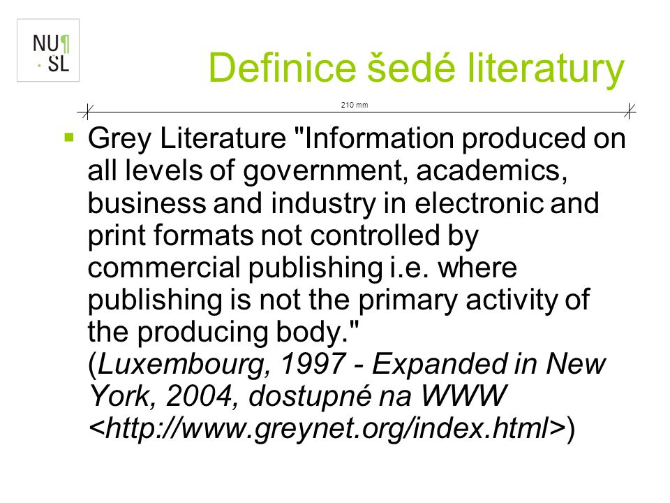  Grey Literature Information produced on all levels of government, academics, business and industry in electronic and print formats not controlled by commercial publishing i.e.