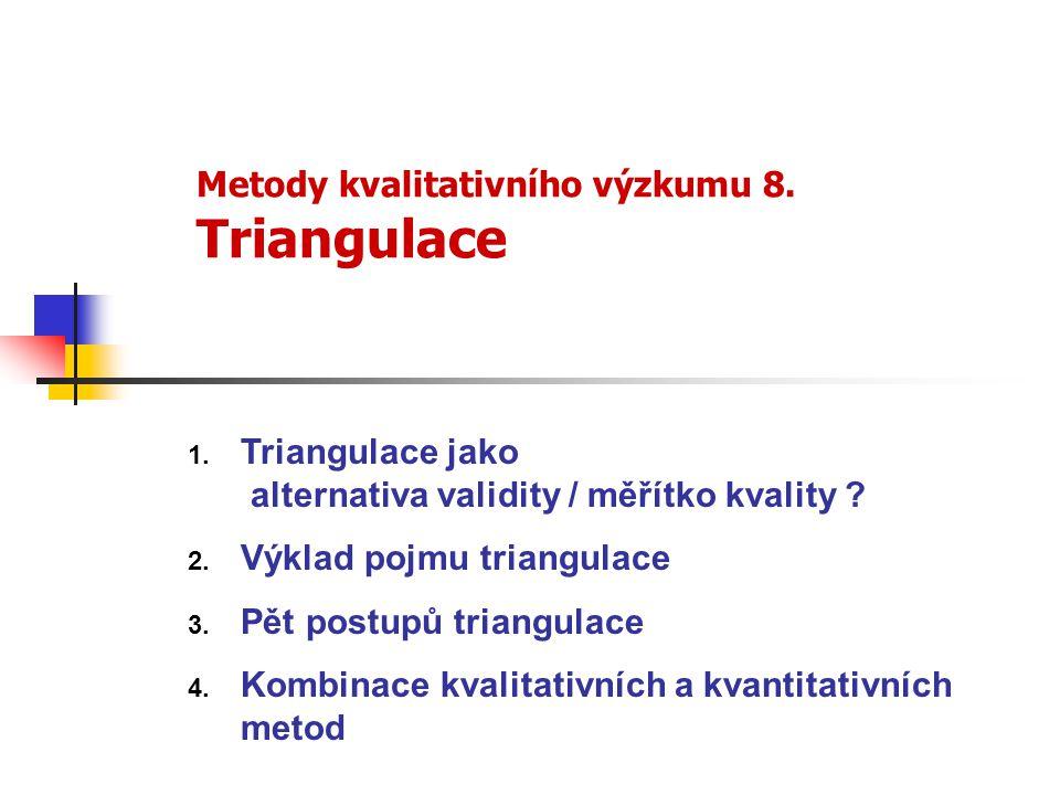 Metody kvalitativního výzkumu 8. Triangulace 1. Triangulace jako alternativa validity / měřítko kvality ? 2. Výklad pojmu triangulace 3. Pět postupů t