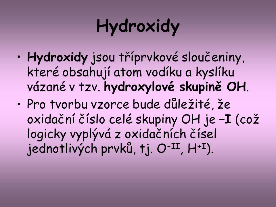 Hydroxidy Hydroxidy jsou tříprvkové sloučeniny, které obsahují atom vodíku a kyslíku vázané v tzv. hydroxylové skupině OH. Pro tvorbu vzorce bude důle