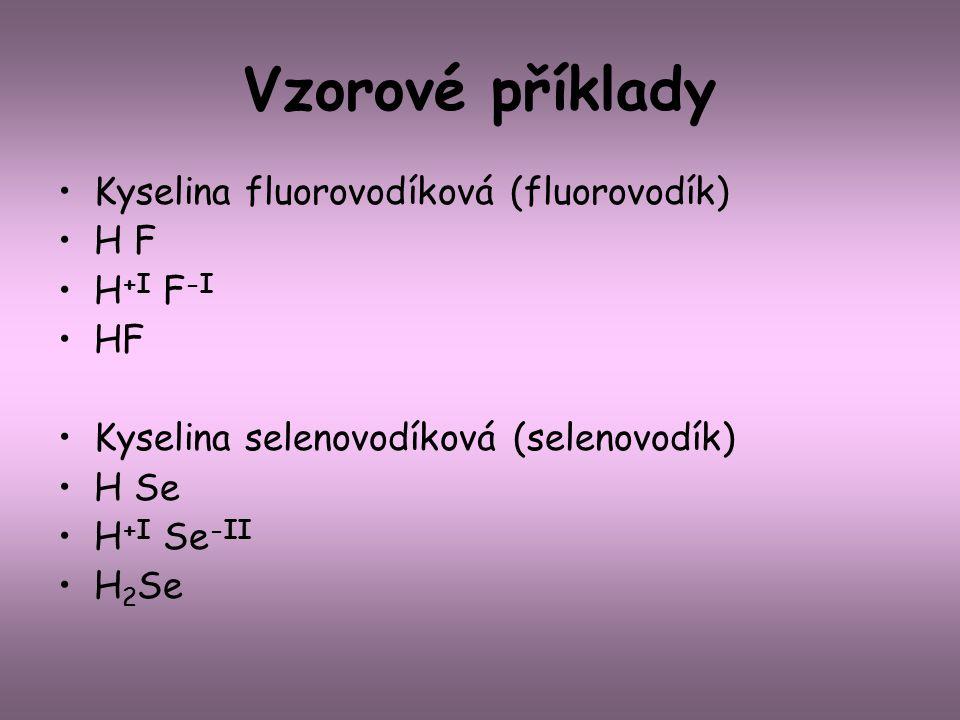 Vzorové příklady Kyselina fluorovodíková (fluorovodík) H F H +I F -I HF Kyselina selenovodíková (selenovodík) H Se H +I Se -II H 2 Se