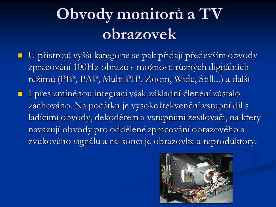Obvody monitorů a TV obrazovek U přístrojů vyšší kategorie se pak přidají především obvody zpracování 100Hz obrazu s možností různých digitálních režimů (PIP, PAP, Multi PIP, Zoom, Wide, Still...) a další U přístrojů vyšší kategorie se pak přidají především obvody zpracování 100Hz obrazu s možností různých digitálních režimů (PIP, PAP, Multi PIP, Zoom, Wide, Still...) a další I přes zmíněnou integraci však základní členění zůstalo zachováno.