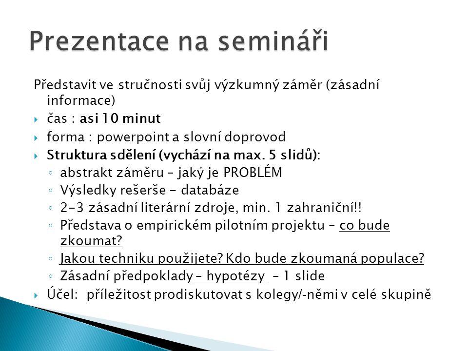 Představit ve stručnosti svůj výzkumný záměr (zásadní informace)  čas : asi 10 minut  forma : powerpoint a slovní doprovod  Struktura sdělení (vych