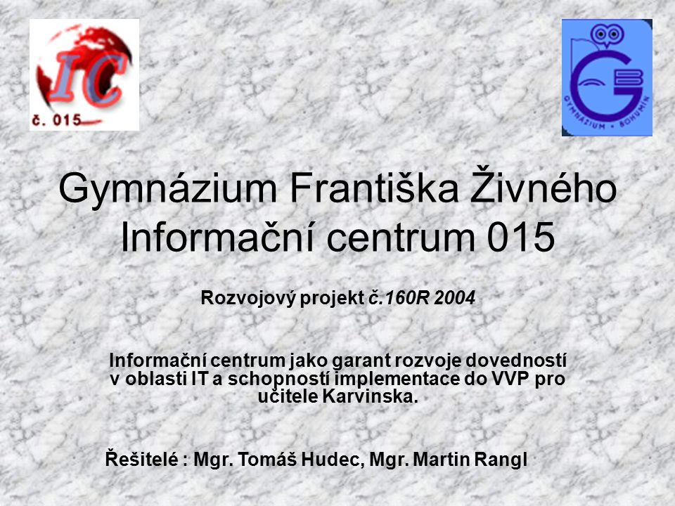Gymnázium Františka Živného Informační centrum 015 Rozvojový projekt č.160R 2004 Informační centrum jako garant rozvoje dovedností v oblasti IT a schopností implementace do VVP pro učitele Karvinska.