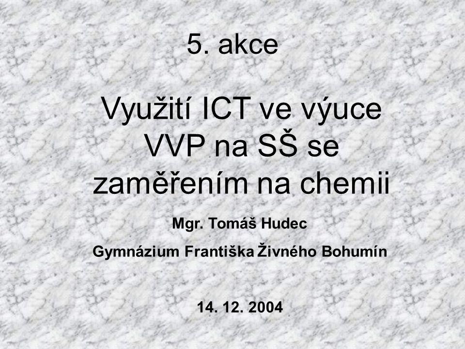 5. akce Využití ICT ve výuce VVP na SŠ se zaměřením na chemii Mgr. Tomáš Hudec Gymnázium Františka Živného Bohumín 14. 12. 2004