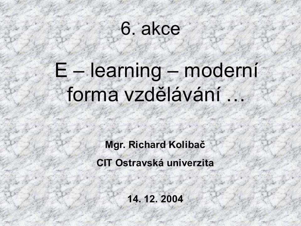 6. akce E – learning – moderní forma vzdělávání … Mgr. Richard Kolibač CIT Ostravská univerzita 14. 12. 2004
