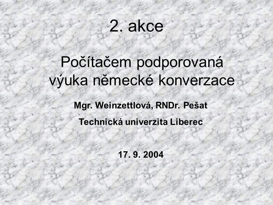 2. akce Počítačem podporovaná výuka německé konverzace Mgr. Weinzettlová, RNDr. Pešat Technická univerzita Liberec 17. 9. 2004