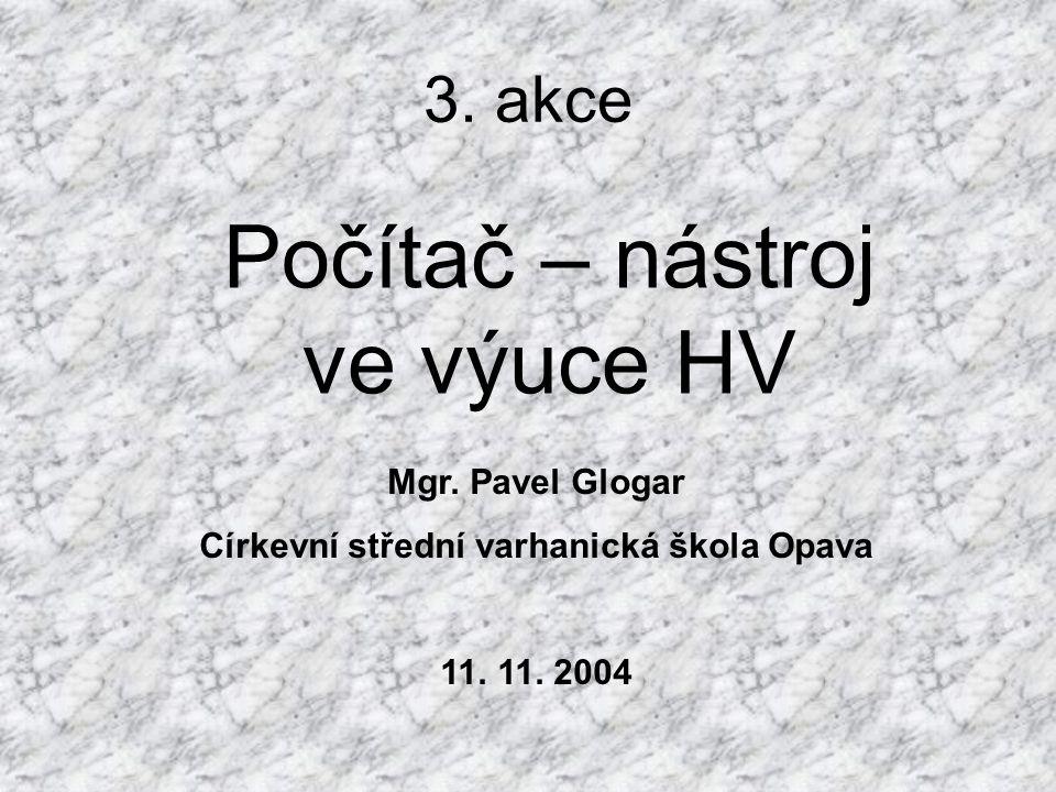 3. akce Počítač – nástroj ve výuce HV Mgr. Pavel Glogar Církevní střední varhanická škola Opava 11. 11. 2004