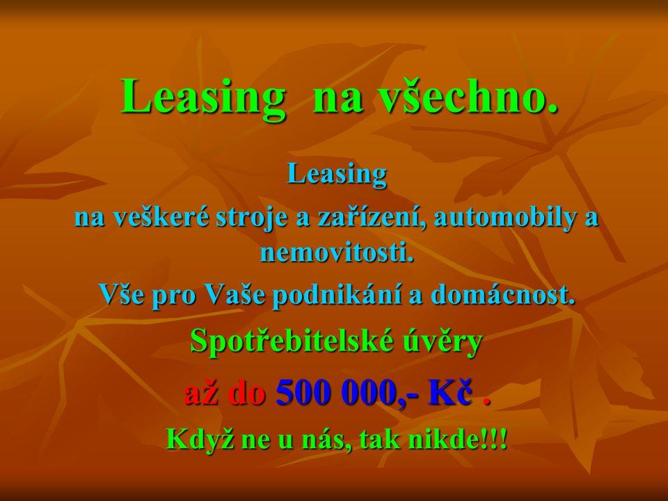 Leasing na všechno. Leasing na veškeré stroje a zařízení, automobily a nemovitosti. Vše pro Vaše podnikání a domácnost. Spotřebitelské úvěry až do 500