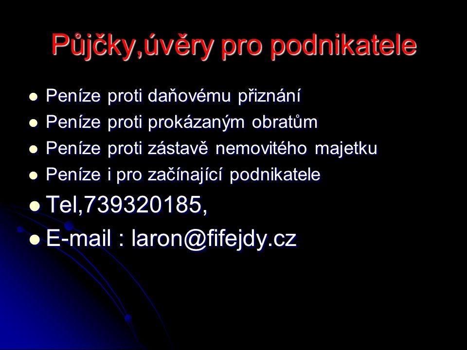 Půjčky,úvěry pro podnikatele Peníze proti daňovému přiznání Peníze proti daňovému přiznání Peníze proti prokázaným obratům Peníze proti prokázaným obratům Peníze proti zástavě nemovitého majetku Peníze proti zástavě nemovitého majetku Peníze i pro začínající podnikatele Peníze i pro začínající podnikatele Tel,739320185, Tel,739320185, E-mail : laron@fifejdy.cz E-mail : laron@fifejdy.cz