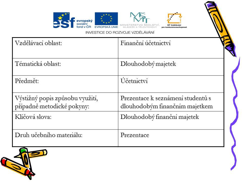 Vzdělávací oblast: Finanční účetnictví Tématická oblast: Dlouhodobý majetek Předmět:Účetnictví Výstižný popis způsobu využití, případně metodické pokyny: Prezentace k seznámení studentů s dlouhodobým finančním majetkem Klíčová slova: Dlouhodobý finanční majetek Druh učebního materiálu: Prezentace