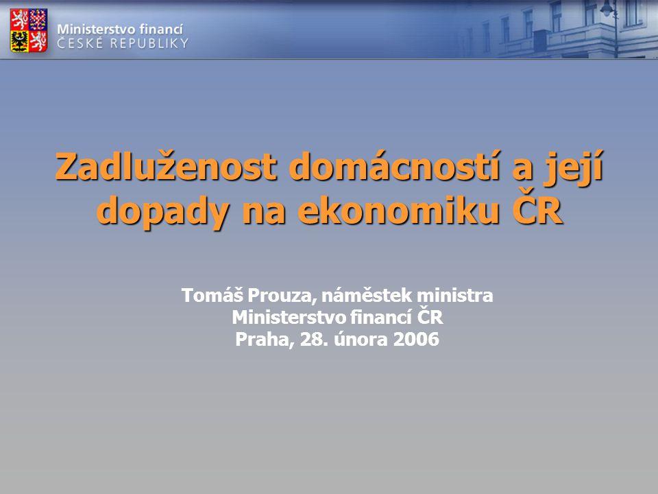 Zadluženost domácností a její dopady na ekonomiku ČR Tomáš Prouza, náměstek ministra Ministerstvo financí ČR Praha, 28. února 2006