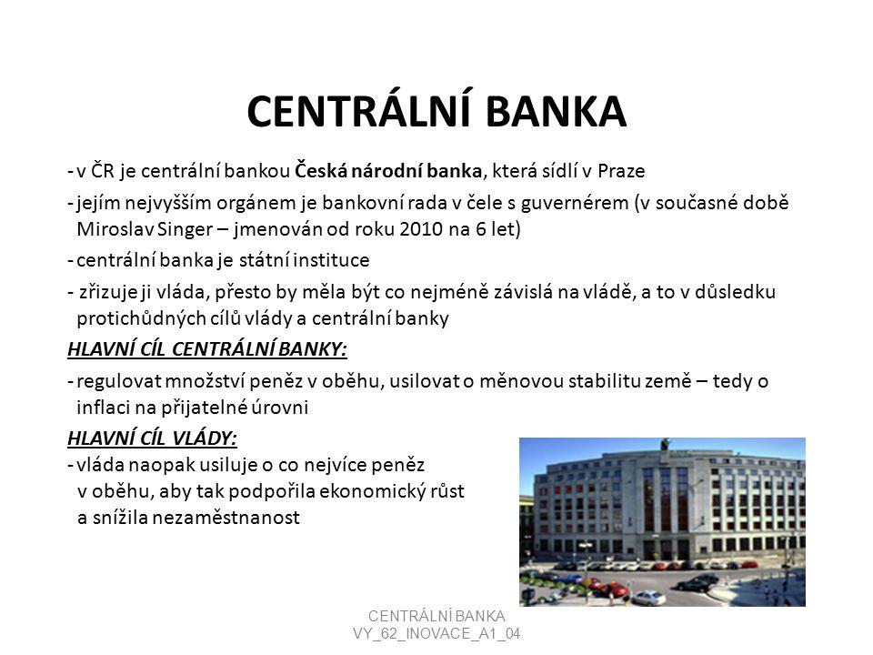 CENTRÁLNÍ BANKA -v ČR je centrální bankou Česká národní banka, která sídlí v Praze -jejím nejvyšším orgánem je bankovní rada v čele s guvernérem (v současné době Miroslav Singer – jmenován od roku 2010 na 6 let) -centrální banka je státní instituce - zřizuje ji vláda, přesto by měla být co nejméně závislá na vládě, a to v důsledku protichůdných cílů vlády a centrální banky HLAVNÍ CÍL CENTRÁLNÍ BANKY: -regulovat množství peněz v oběhu, usilovat o měnovou stabilitu země – tedy o inflaci na přijatelné úrovni HLAVNÍ CÍL VLÁDY: -vláda naopak usiluje o co nejvíce peněz v oběhu, aby tak podpořila ekonomický růst a snížila nezaměstnanost CENTRÁLNÍ BANKA VY_62_INOVACE_A1_04