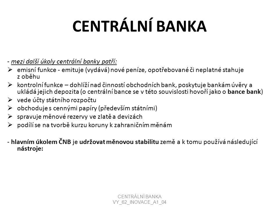 CENTRÁLNÍ BANKA - mezi další úkoly centrální banky patří:  emisní funkce - emituje (vydává) nové peníze, opotřebované či neplatné stahuje z oběhu  kontrolní funkce – dohlíží nad činností obchodních bank, poskytuje bankám úvěry a ukládá jejich depozita (o centrální bance se v této souvislosti hovoří jako o bance bank)  vede účty státního rozpočtu  obchoduje s cennými papíry (především státními)  spravuje měnové rezervy ve zlatě a devizách  podílí se na tvorbě kurzu koruny k zahraničním měnám - hlavním úkolem ČNB je udržovat měnovou stabilitu země a k tomu používá následující nástroje: CENTRÁLNÍ BANKA VY_62_INOVACE_A1_04