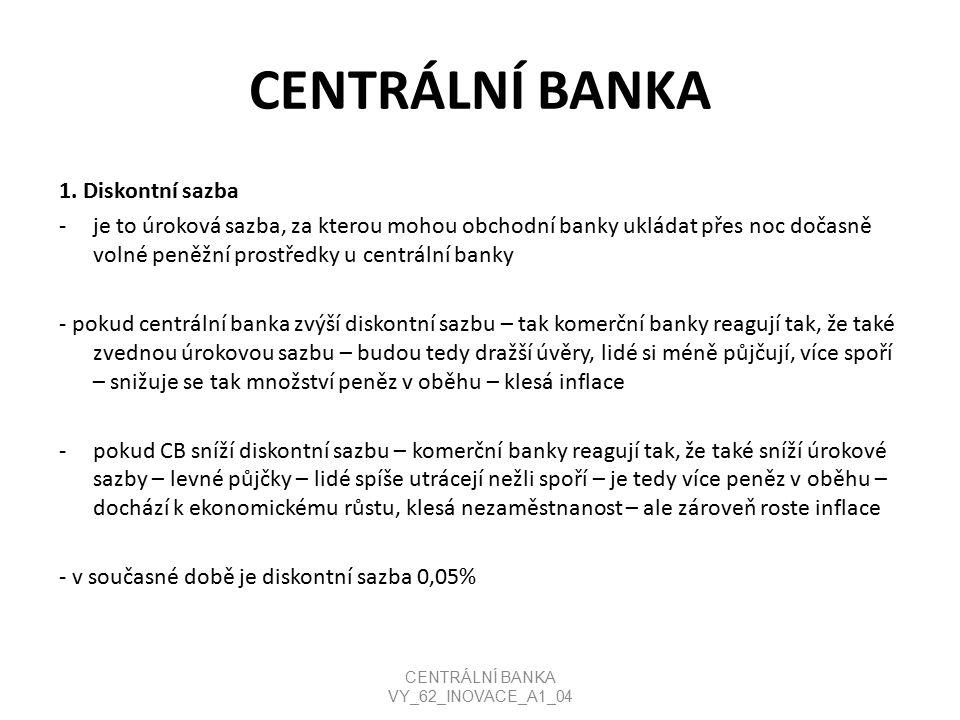 CENTRÁLNÍ BANKA 1. Diskontní sazba -je to úroková sazba, za kterou mohou obchodní banky ukládat přes noc dočasně volné peněžní prostředky u centrální