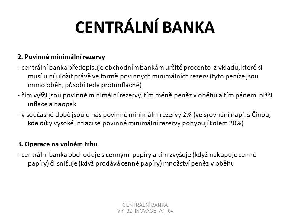CENTRÁLNÍ BANKA 2. Povinné minimální rezervy - centrální banka předepisuje obchodním bankám určité procento z vkladů, které si musí u ní uložit právě