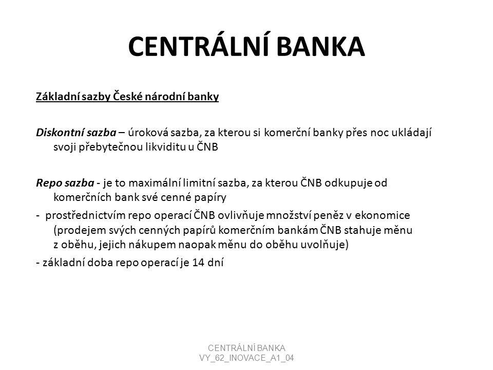 CENTRÁLNÍ BANKA Základní sazby České národní banky Diskontní sazba – úroková sazba, za kterou si komerční banky přes noc ukládají svoji přebytečnou likviditu u ČNB Repo sazba - je to maximální limitní sazba, za kterou ČNB odkupuje od komerčních bank své cenné papíry - prostřednictvím repo operací ČNB ovlivňuje množství peněz v ekonomice (prodejem svých cenných papírů komerčním bankám ČNB stahuje měnu z oběhu, jejich nákupem naopak měnu do oběhu uvolňuje) - základní doba repo operací je 14 dní CENTRÁLNÍ BANKA VY_62_INOVACE_A1_04