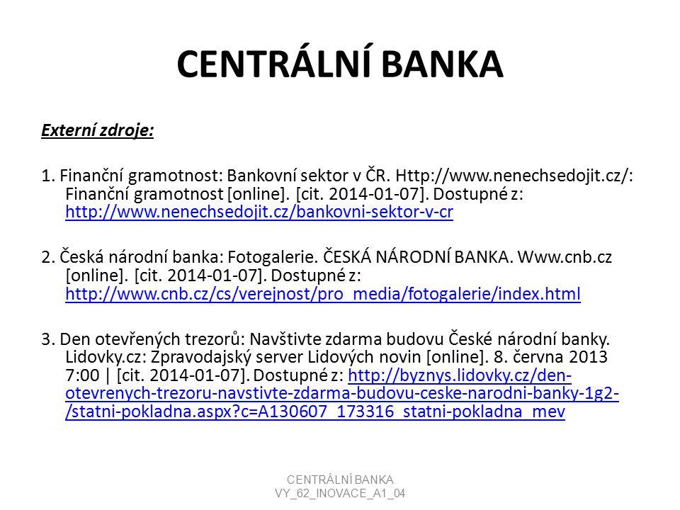 CENTRÁLNÍ BANKA Externí zdroje: 1. Finanční gramotnost: Bankovní sektor v ČR. Http://www.nenechsedojit.cz/: Finanční gramotnost [online]. [cit. 2014-0