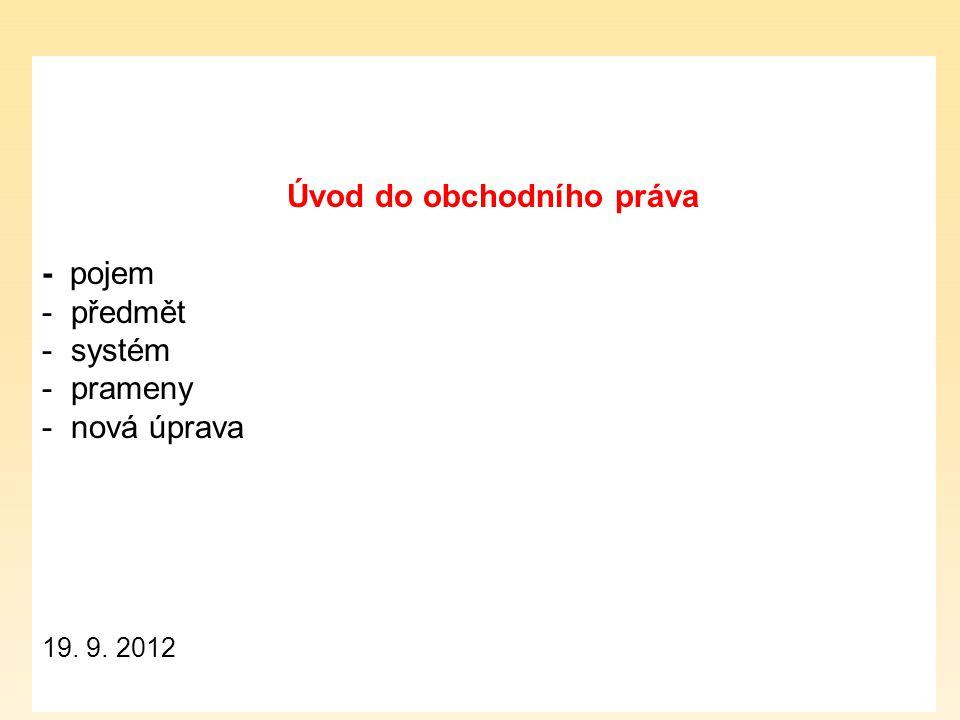 Úvod do obchodního práva - pojem - předmět - systém - prameny - nová úprava 19. 9. 2012