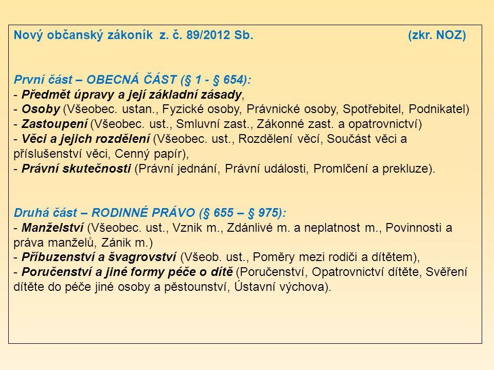Nový občanský zákoník z. č. 89/2012 Sb. (zkr. NOZ) První část – OBECNÁ ČÁST (§ 1 - § 654): - Předmět úpravy a její základní zásady, - Osoby (Všeobec.