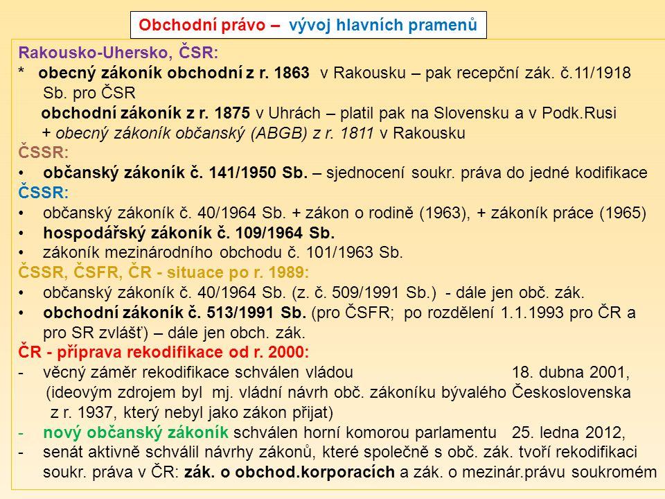 Obchodní právo – vývoj hlavních pramenů Rakousko-Uhersko, ČSR: * obecný zákoník obchodní z r. 1863 v Rakousku – pak recepční zák. č.11/1918 Sb. pro ČS