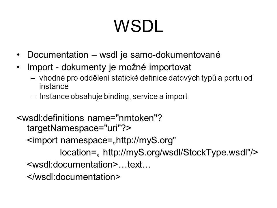 """WSDL Documentation – wsdl je samo-dokumentované Import - dokumenty je možné importovat –vhodné pro oddělení statické definice datových typů a portu od instance –Instance obsahuje binding, service a import <import namespace=""""http://myS.org location="""" http://myS.org/wsdl/StockType.wsdl /> …text…"""