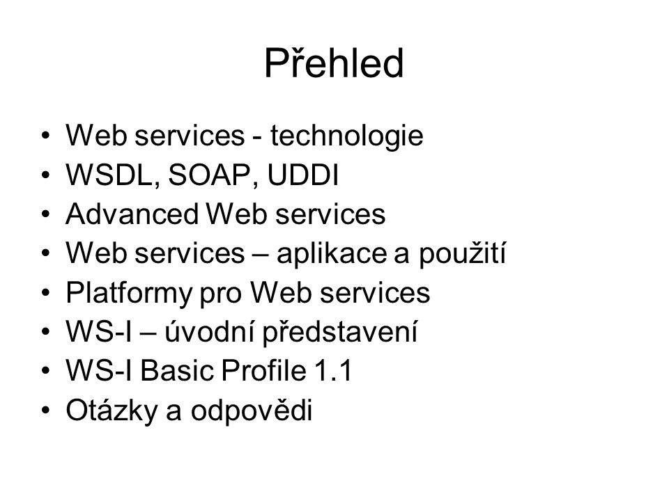 Přehled Web services - technologie WSDL, SOAP, UDDI Advanced Web services Web services – aplikace a použití Platformy pro Web services WS-I – úvodní představení WS-I Basic Profile 1.1 Otázky a odpovědi