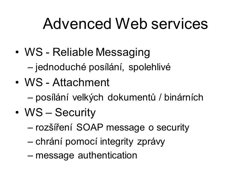 Advenced Web services WS - Reliable Messaging –jednoduché posílání, spolehlivé WS - Attachment –posílání velkých dokumentů / binárních WS – Security –rozšíření SOAP message o security –chrání pomocí integrity zprávy –message authentication