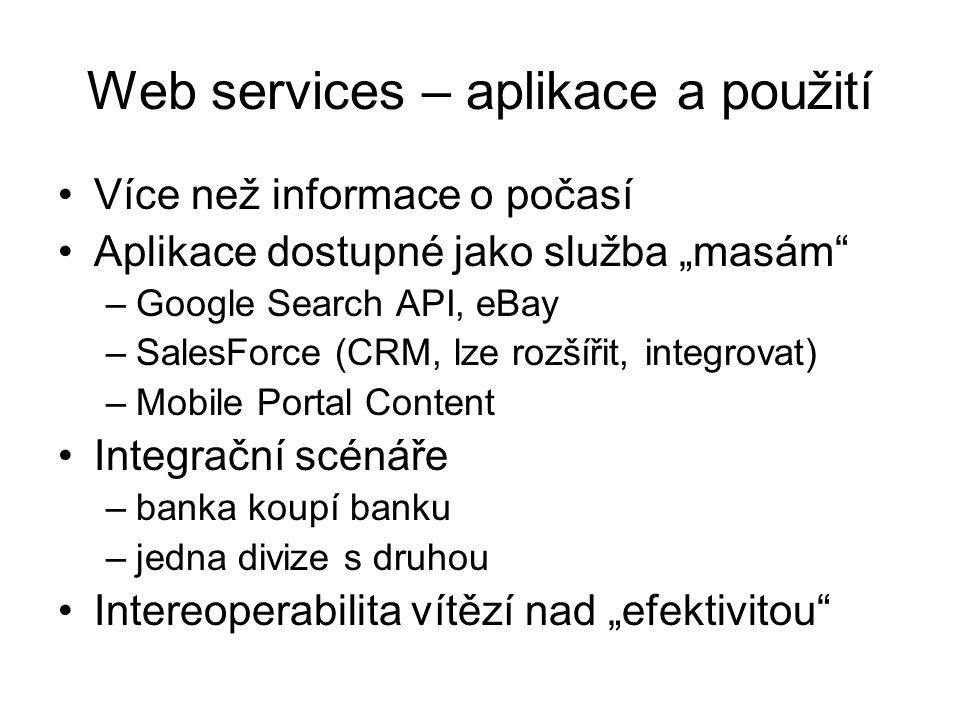 """Web services – aplikace a použití Více než informace o počasí Aplikace dostupné jako služba """"masám –Google Search API, eBay –SalesForce (CRM, lze rozšířit, integrovat) –Mobile Portal Content Integrační scénáře –banka koupí banku –jedna divize s druhou Intereoperabilita vítězí nad """"efektivitou"""