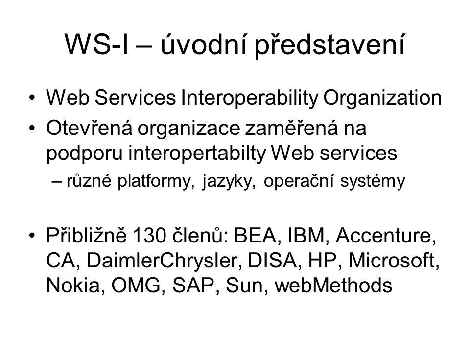 WS-I – úvodní představení Web Services Interoperability Organization Otevřená organizace zaměřená na podporu interopertabilty Web services –různé platformy, jazyky, operační systémy Přibližně 130 členů: BEA, IBM, Accenture, CA, DaimlerChrysler, DISA, HP, Microsoft, Nokia, OMG, SAP, Sun, webMethods