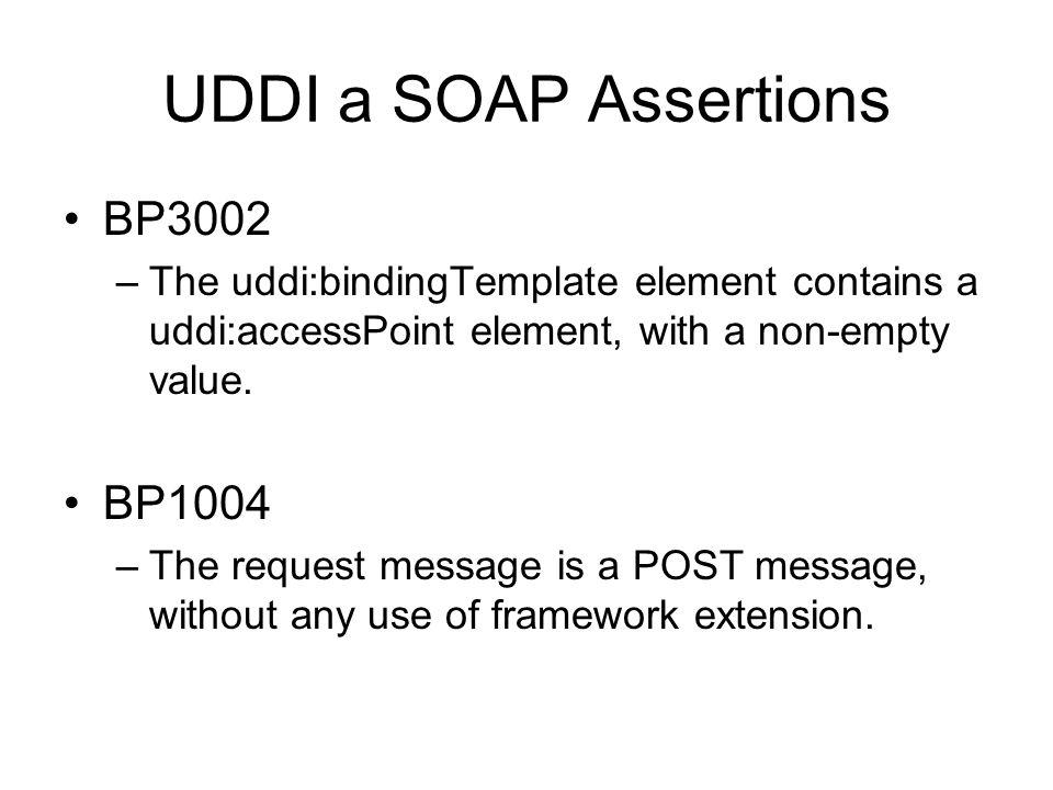 UDDI a SOAP Assertions BP3002 –The uddi:bindingTemplate element contains a uddi:accessPoint element, with a non-empty value. BP1004 –The request messa