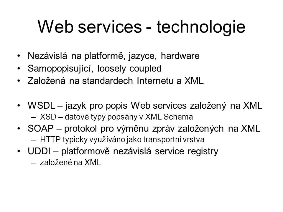 Web services - technologie Nezávislá na platformě, jazyce, hardware Samopopisující, loosely coupled Založená na standardech Internetu a XML WSDL – jazyk pro popis Web services založený na XML –XSD – datové typy popsány v XML Schema SOAP – protokol pro výměnu zpráv založených na XML –HTTP typicky využíváno jako transportní vrstva UDDI – platformově nezávislá service registry –založené na XML