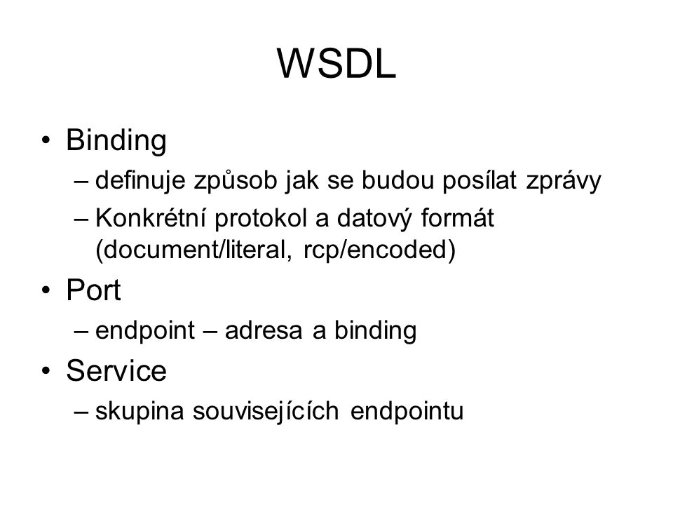 WSDL Binding –definuje způsob jak se budou posílat zprávy –Konkrétní protokol a datový formát (document/literal, rcp/encoded) Port –endpoint – adresa a binding Service –skupina souvisejících endpointu