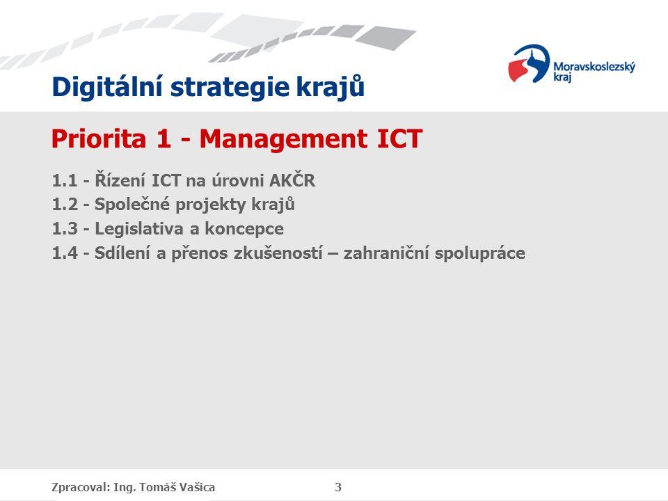 Digitální strategie krajů Priorita 1 - Management ICT 1.1 - Řízení ICT na úrovni AKČR 1.2 - Společné projekty krajů 1.3 - Legislativa a koncepce 1.4 - Sdílení a přenos zkušeností – zahraniční spolupráce Zpracoval: Ing.
