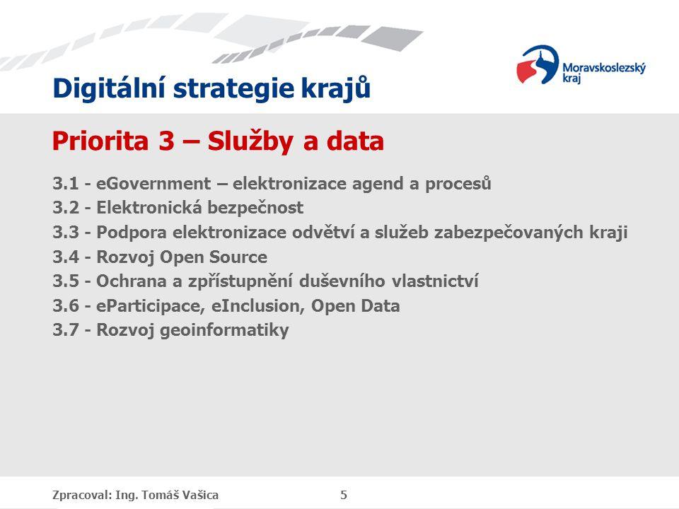 Digitální strategie krajů Priorita 3 – Služby a data 3.1 - eGovernment – elektronizace agend a procesů 3.2 - Elektronická bezpečnost 3.3 - Podpora elektronizace odvětví a služeb zabezpečovaných kraji 3.4 - Rozvoj Open Source 3.5 - Ochrana a zpřístupnění duševního vlastnictví 3.6 - eParticipace, eInclusion, Open Data 3.7 - Rozvoj geoinformatiky Zpracoval: Ing.