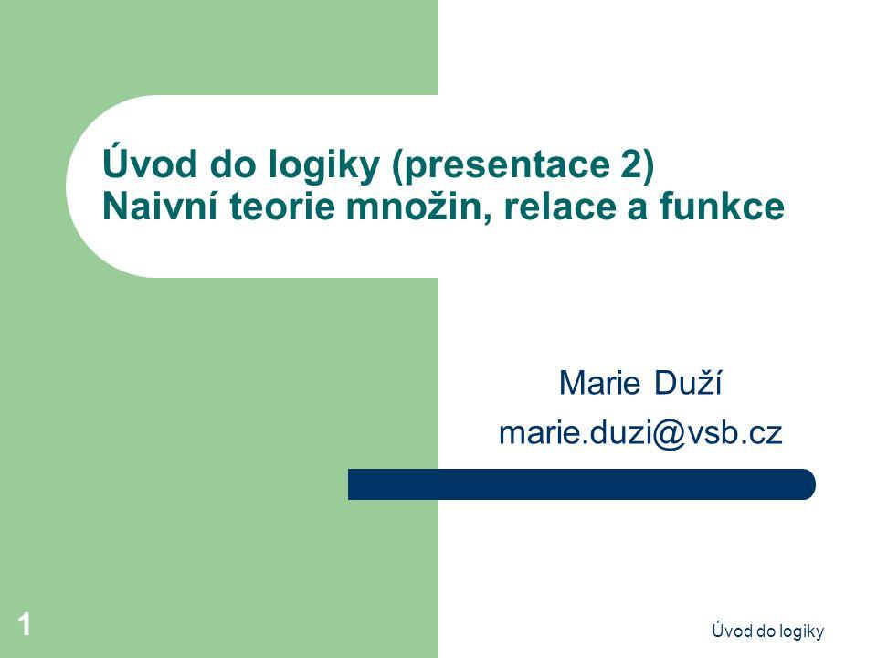 Úvod do logiky 1 Úvod do logiky (presentace 2) Naivní teorie množin, relace a funkce Marie Duží marie.duzi@vsb.cz