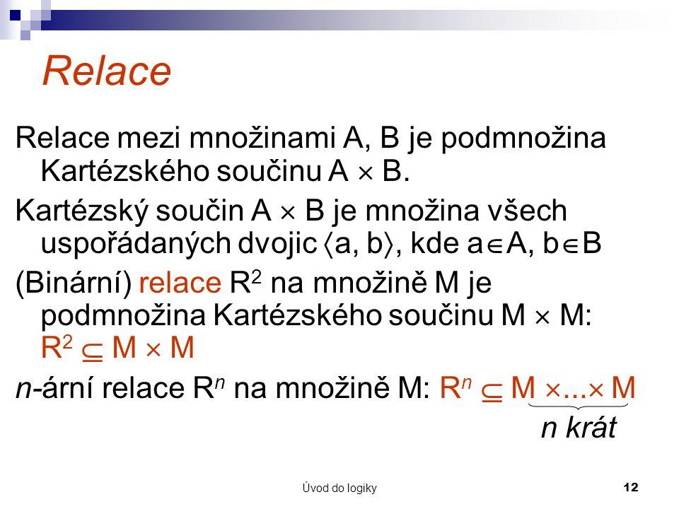 Úvod do logiky12 Relace Relace mezi množinami A, B je podmnožina Kartézského součinu A  B.