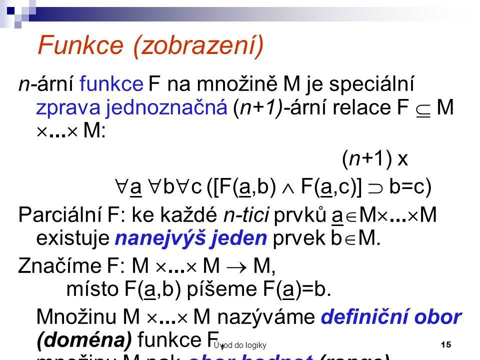 Úvod do logiky15 Funkce (zobrazení) n-ární funkce F na množině M je speciální zprava jednoznačná (n+1)-ární relace F  M ...