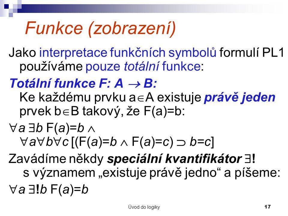Úvod do logiky17 Funkce (zobrazení) Jako interpretace funkčních symbolů formulí PL1 používáme pouze totální funkce: Totální funkce F: A  B: Ke každému prvku a  A existuje právě jeden prvek b  B takový, že F(a)=b:  a  b F(a)=b   a  b  c [(F(a)=b  F(a)=c)  b=c] Zavádíme někdy speciální kvantifikátor  .