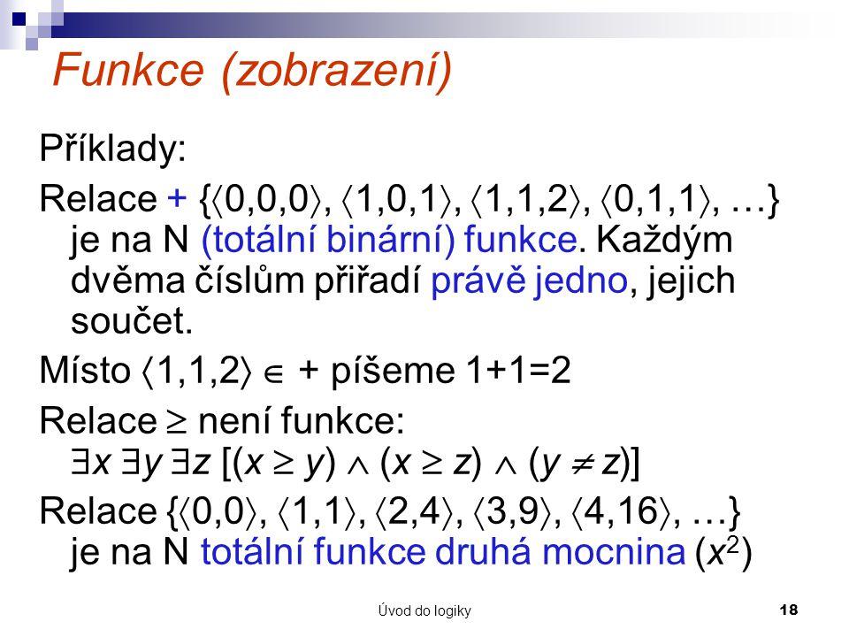 Úvod do logiky18 Funkce (zobrazení) Příklady: Relace + {  0,0,0 ,  1,0,1 ,  1,1,2 ,  0,1,1 , …} je na N (totální binární) funkce.