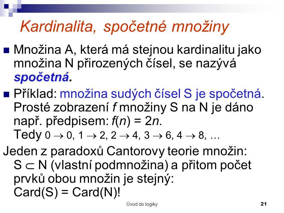 Úvod do logiky21 Kardinalita, spočetné množiny Množina A, která má stejnou kardinalitu jako množina N přirozených čísel, se nazývá spočetná.