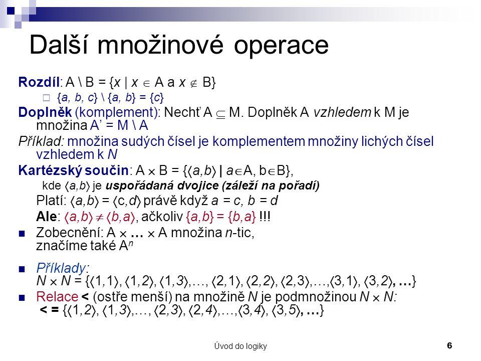 Úvod do logiky6 Další množinové operace Rozdíl: A \ B = {x | x  A a x  B}  {a, b, c} \ {a, b} = {c} Doplněk (komplement): Nechť A  M.