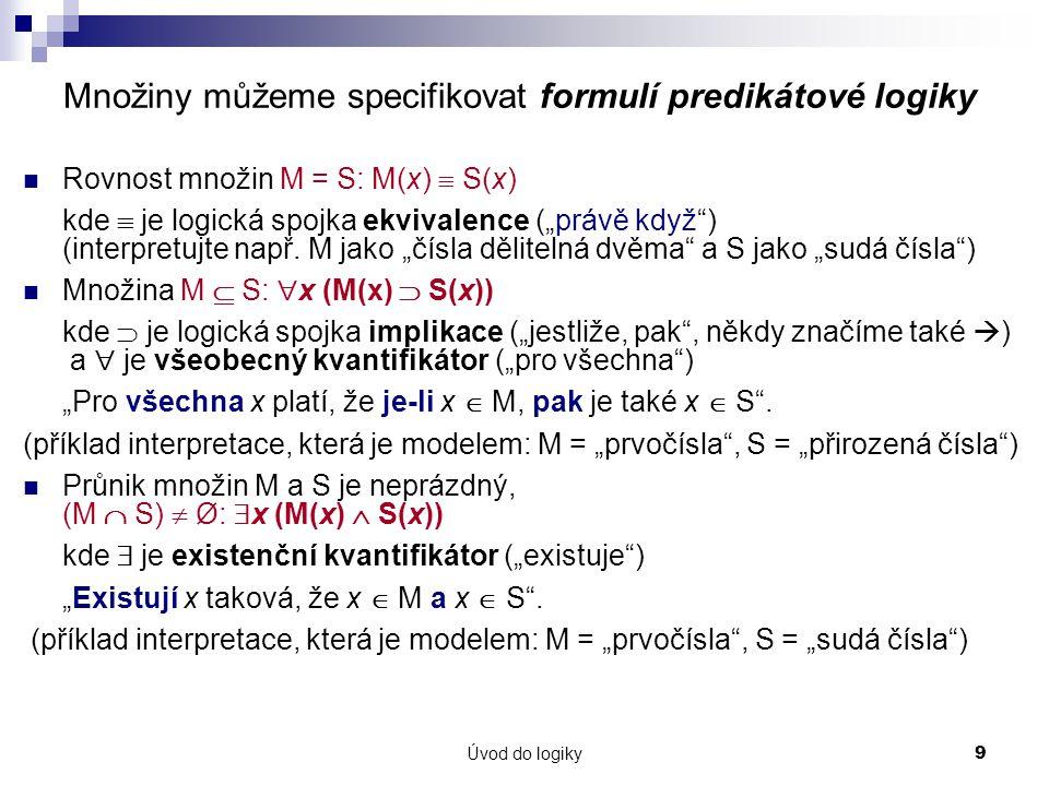 """Úvod do logiky9 Množiny můžeme specifikovat formulí predikátové logiky Rovnost množin M = S: M(x)  S(x) kde  je logická spojka ekvivalence (""""právě když ) (interpretujte např."""