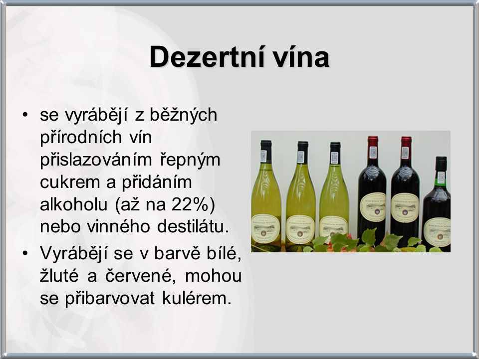 Dezertní vína se vyrábějí z běžných přírodních vín přislazováním řepným cukrem a přidáním alkoholu (až na 22%) nebo vinného destilátu.
